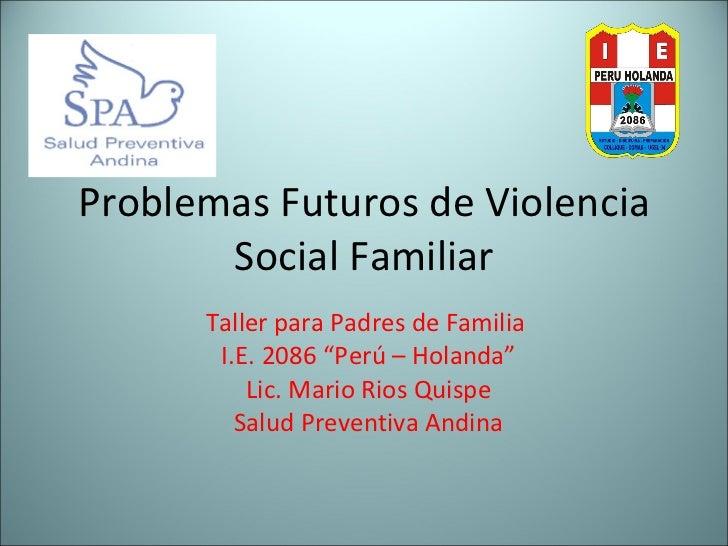 "Problemas Futuros de Violencia Social Familiar Taller para Padres de Familia  I.E. 2086 ""Perú – Holanda"" Lic. Mario Rios Q..."