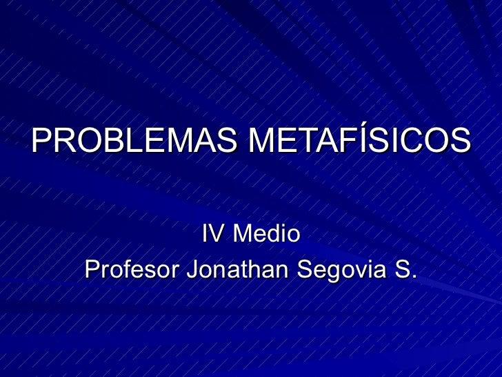 PROBLEMAS METAFÍSICOS IV Medio Profesor Jonathan Segovia S.