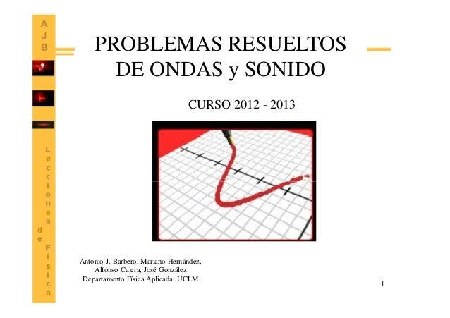 1 PROBLEMAS RESUELTOS DE ONDAS y SONIDO Antonio J. Barbero, Mariano Hernández, Alfonso Calera, José González Departamento ...