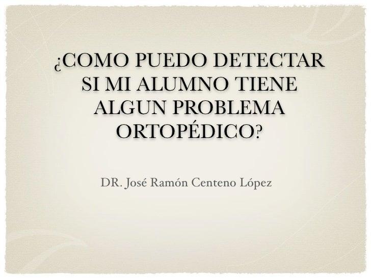 ¿COMO PUEDO DETECTAR  SI MI ALUMNO TIENE   ALGUN PROBLEMA      ORTOPÉDICO?   DR. José Ramón Centeno López