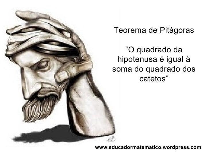 """Teorema de Pitágoras """" O quadrado da hipotenusa é igual à soma do quadrado dos catetos"""" www.educadormatematico.wordpress.com"""