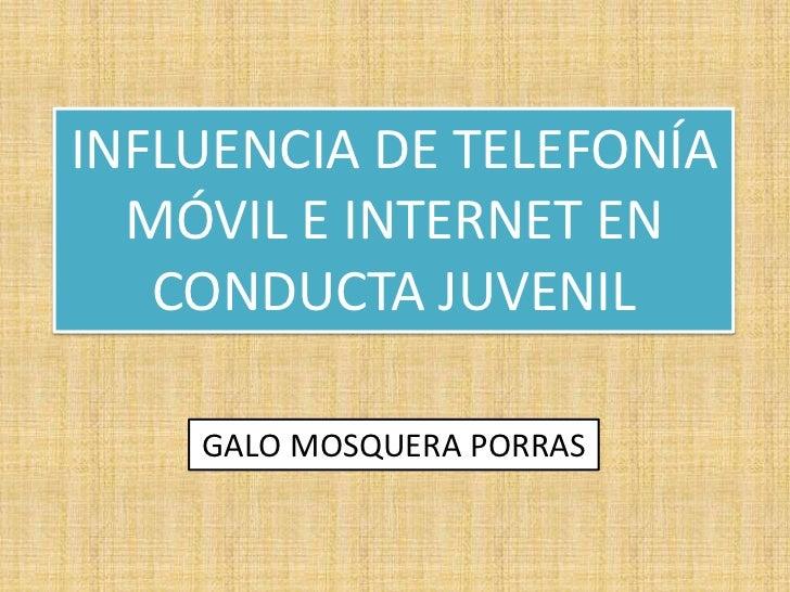 INFLUENCIA DE TELEFONÍA MÓVIL E INTERNET EN CONDUCTA JUVENIL<br />GALO MOSQUERA PORRAS<br />