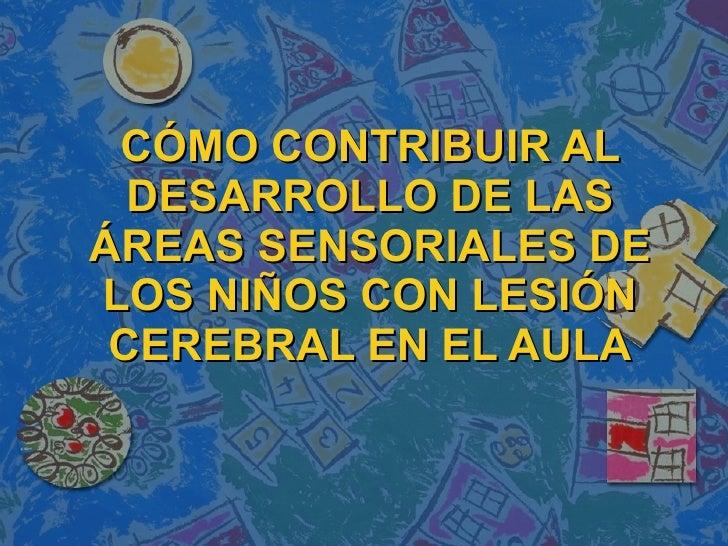 CÓMO CONTRIBUIR AL   DESARROLLO DE LAS ÁREAS SENSORIALES DE LOS NIÑOS CON LESIÓN  CEREBRAL EN EL AULA