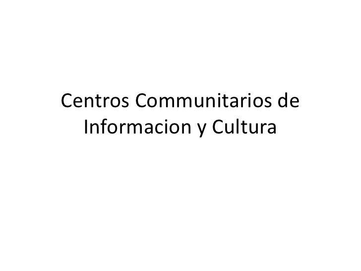 Centros Communitarios de  Informacion y Cultura