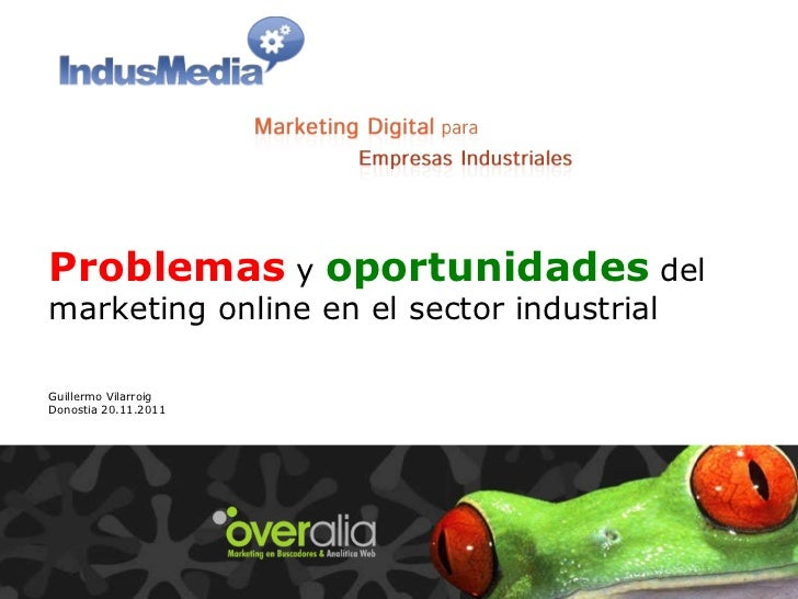 Problemas   y   oportunidades   del marketing online en el sector industrial Guillermo Vilarroig Donostia 20.11.2011