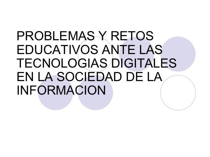 PROBLEMAS Y RETOS EDUCATIVOS ANTE LAS TECNOLOGIAS DIGITALES EN LA SOCIEDAD DE LA INFORMACION