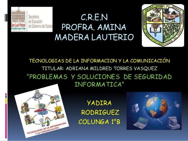 C.R.E.N PROFRA. AMINA MADERA LAUTERIO TECNOLOGIAS DE LA INFORMACION Y LA COMUNICACIÓN TITULAR: ADRIANA MILDRED TORRES VASQ...