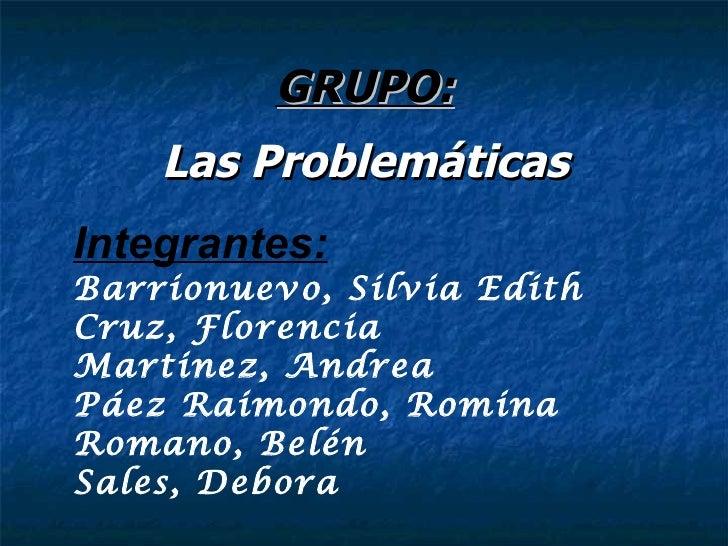 GRUPO: <ul><li>Las Problemáticas </li></ul>Integrantes: Barrionuevo, Silvia Edith Cruz, Florencia Martinez, Andrea Páez Ra...