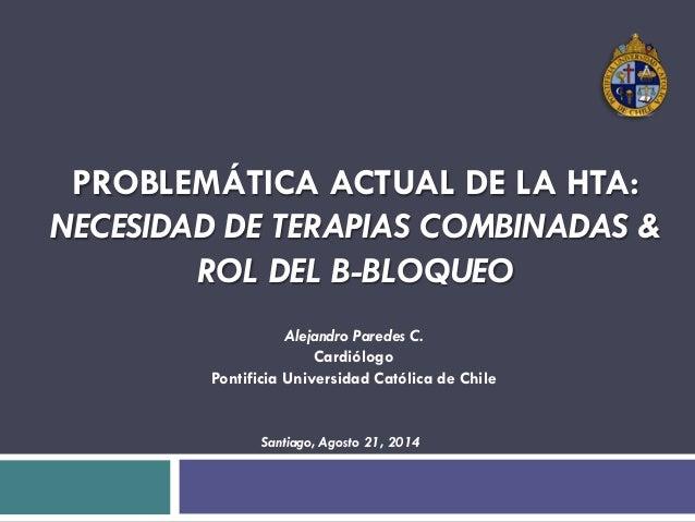 PROBLEMÁTICA ACTUAL DE LA HTA: NECESIDAD DE TERAPIAS COMBINADAS & ROL DEL B-BLOQUEO Alejandro Paredes C. Cardiólogo Pontif...