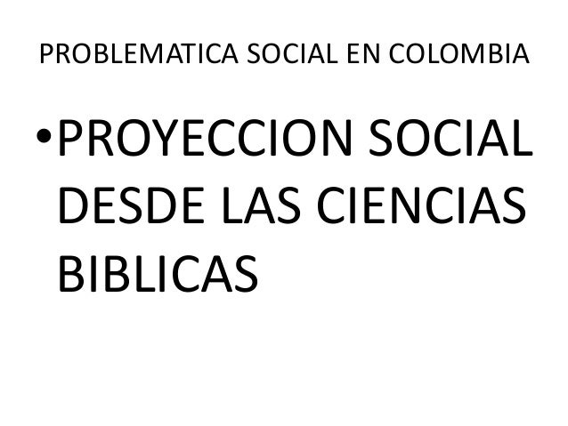 PROBLEMATICA SOCIAL EN COLOMBIA•PROYECCION SOCIALDESDE LAS CIENCIASBIBLICAS