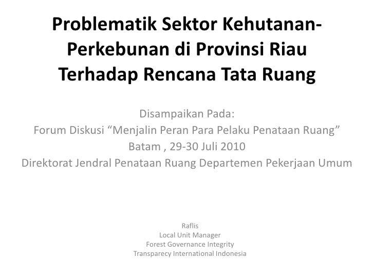 "ProblematikSektorKehutanan-Perkebunan diProvinsi RiauTerhadapRencana Tata Ruang<br />DisampaikanPada:<br />Forum Diskusi ""..."