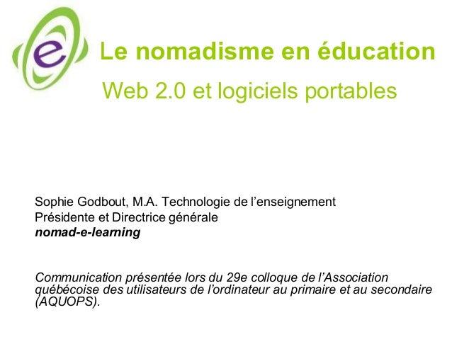 Le nomadisme en éducation Sophie Godbout, M.A. Technologie de l'enseignement Présidente et Directrice générale nomad-e-lea...