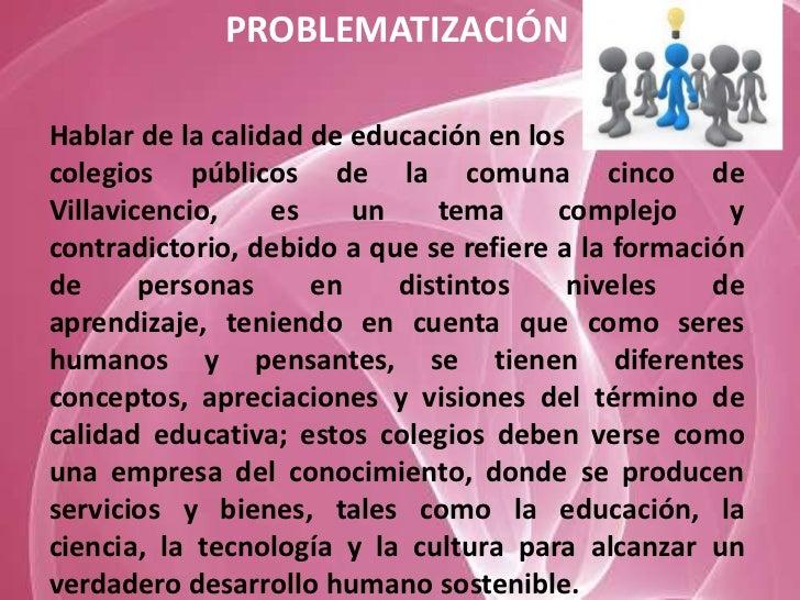 PROBLEMATIZACIÓNHablar de la calidad de educación en loscolegios públicos de la comuna cinco deVillavicencio,    es    un ...
