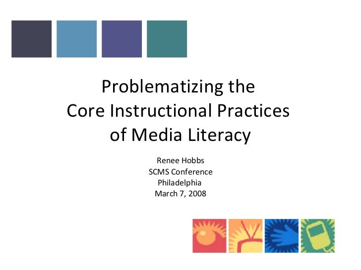 Problematizing the  Core Instructional Practices  of Media Literacy Renee Hobbs SCMS Conference Philadelphia  March 7, 2008