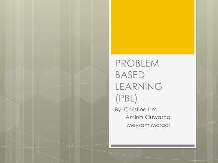 PROBLEM BASED LEARNING (PBL)<br />By: Christine Lim <br />AminaKiluwasha<br />MeysamMoradi<br />