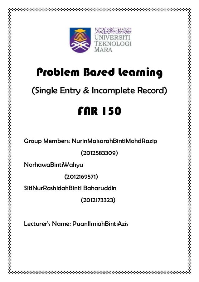 Problem Based Learning(Single Entry & Incomplete Record)FAR 150Group Members: NurinMaisarahBintiMohdRazip(2012583309)Norha...