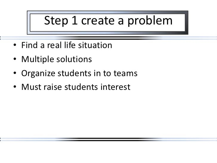 Step 1 create a problem<br />Find a real life situation <br />Multiple solutions<br />Organize students in to teams<br />M...