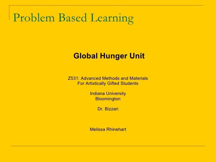 Problem Based Learning <ul><li>Global Hunger Unit </li></ul><ul><li>Z531: Advanced Methods and Materials </li></ul><ul><li...