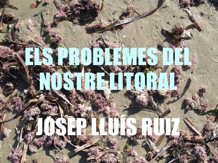 ELS PROBLEMES DEL NOSTRE LITORAL JOSEP LLUÍS RUIZ