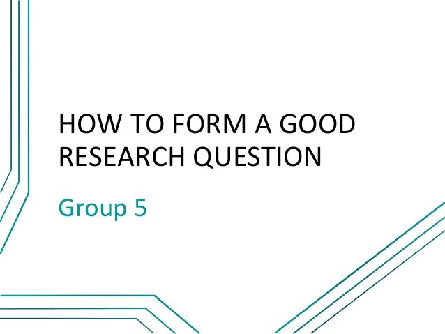 HOW TO FORM A GOODRESEARCH QUESTIONGroup 5