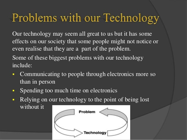 the disadvantages of technology to our technology dependent society Technology in our society no advantages and disadvantages of technology this paper will discuss the pros of the use society becoming dependent on technology.