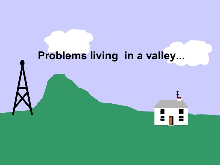 Problems living in a valley...
