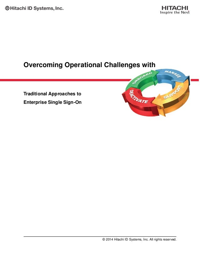 Overcoming Operational Challenges with Traditional Approaches to Enterprise Single Sign-On © 2014 Hitachi ID Systems, Inc....