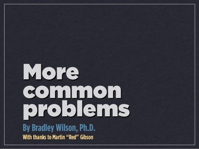 "More common problems By Bradley Wilson, Ph.D. With thanks to Martin ""Red"" Gibson"