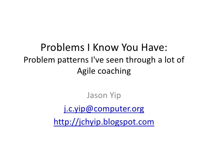 Problems I Know You Have:Problem patterns I've seen through a lot of Agile coaching<br />Jason Yip<br />j.c.yip@compu...
