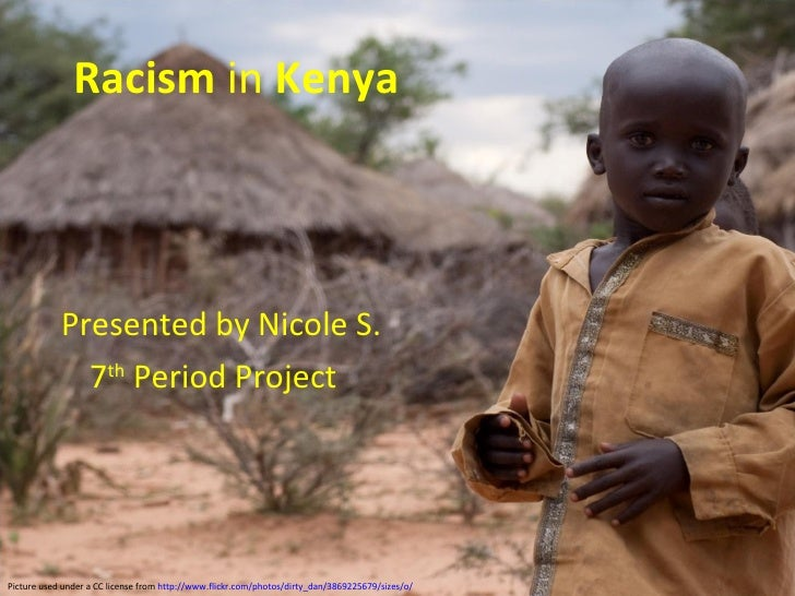 Racism  in  Kenya   Presented by Nicole S.  7 th  Period Project  Picture used under a CC license from  http://www.flickr....