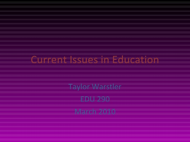 Current Issues in Education Taylor Warstler EDU 290 March 2010