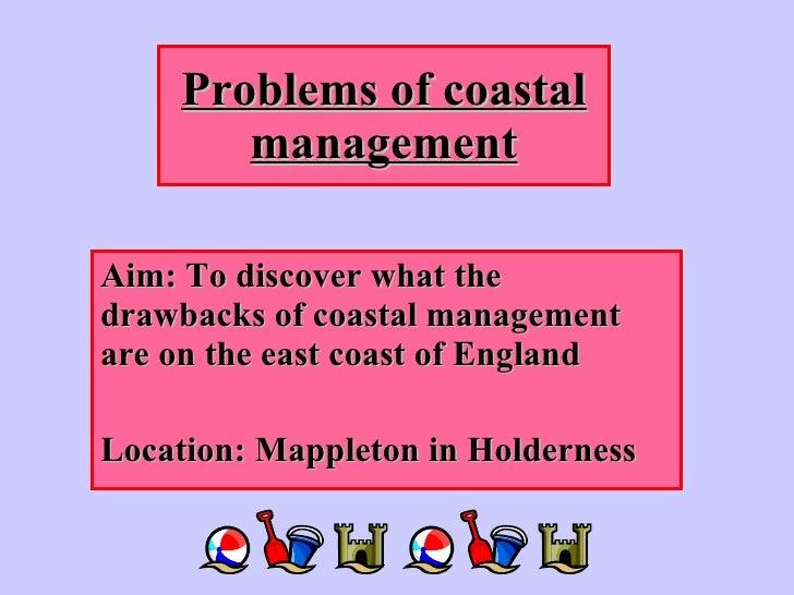 Problems of coastal management Aim: To discover what the drawbacks of coastal management are on the east coast of England ...