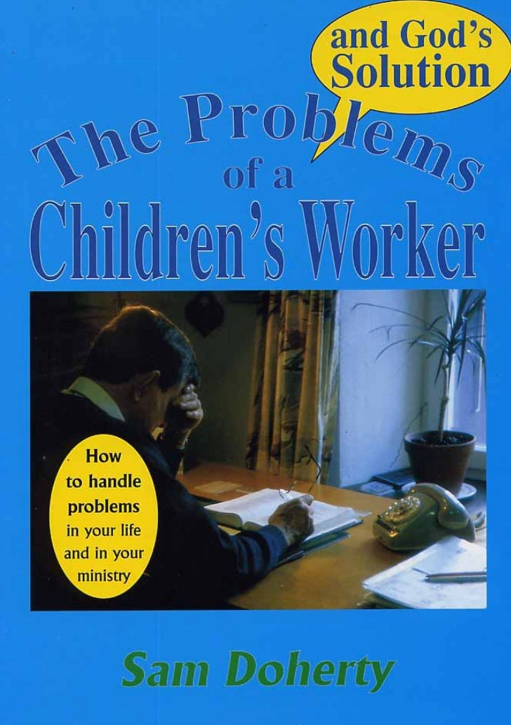 The Problems         of a  Children's Worker and God's SolutionA manual to help those who evangelize children  to handle t...