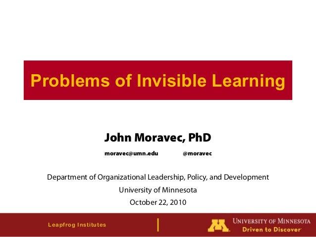Leapfrog Institutes Problems of Invisible Learning John Moravec, PhD moravec@umn.edu @moravec Department of Organizational...