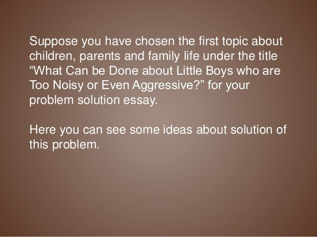 What is a good topic I could do a problem solution essay over?