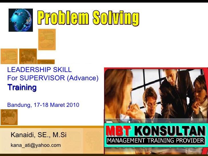 Kanaidi, SE., M.Si [email_address] Problem Solving <ul><ul><li>LEADERSHIP SKILL  </li></ul></ul><ul><ul><li>For SUPERVISOR...