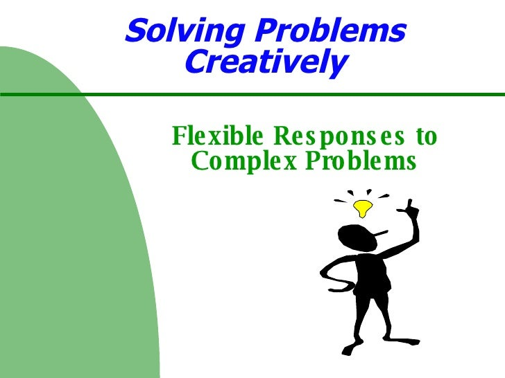 Solving Problems Creatively Flexible Responses to Complex Problems