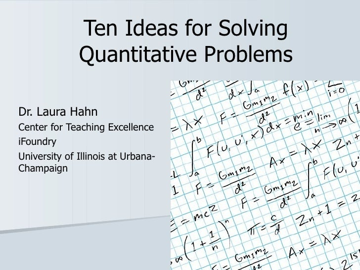 Ten Ideas for Solving Quantitative Problems Dr. Laura Hahn Center for Teaching Excellence iFoundry University of Illinois ...