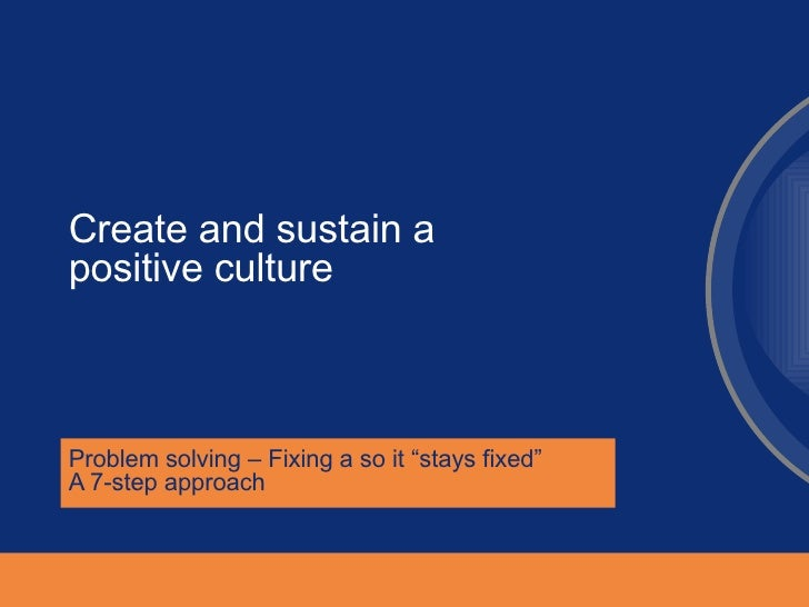 "Create and sustain a positive culture  Problem solving – Fixing a so it ""stays fixed""  A 7-step approach"