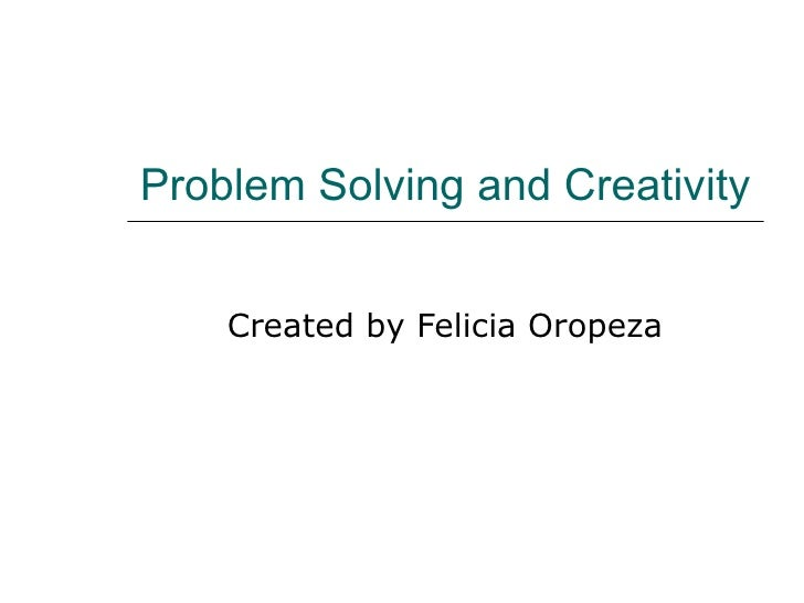 Problem Solving and Creativity Created by Felicia Oropeza