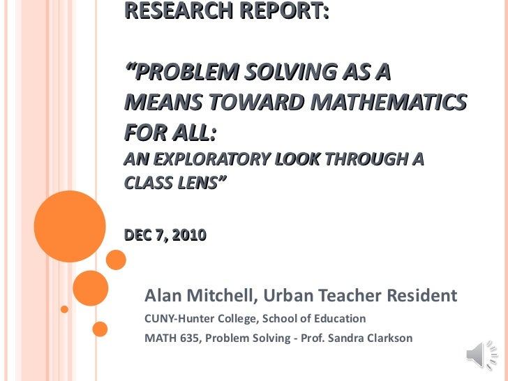 "RESEARCH REPORT: ""PROBLEM SOLVING AS A MEANS TOWARD MATHEMATICS FOR ALL:  AN EXPLORATORY LOOK THROUGH A CLASS LENS"" DEC 7,..."