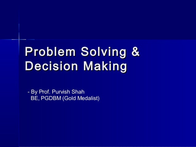 Problem Solving &Problem Solving & Decision MakingDecision Making - By Prof. Purvish Shah BE, PGDBM (Gold Medalist)