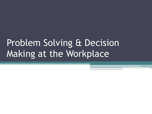 Problem Solving & Decision Making at the Workplace