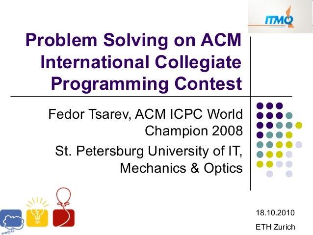 Problem Solving on ACM International Collegiate Programming Contest Fedor Tsarev, ACM ICPC World Champion 2008 St. Petersb...