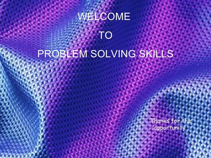 WELCOME  TO PROBLEM SOLVING SKILLS Thanks for the opportunity  1