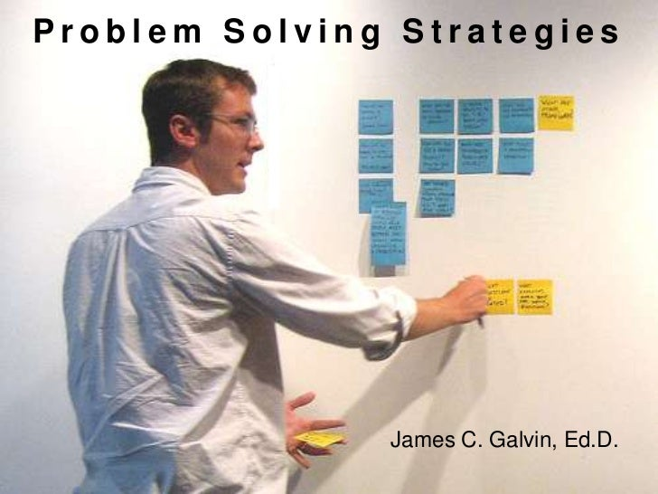 Problem Solving Strategies<br />James C. Galvin, Ed.D.<br />