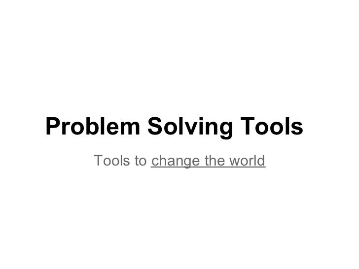 Problem Solving Tools   Tools to change the world