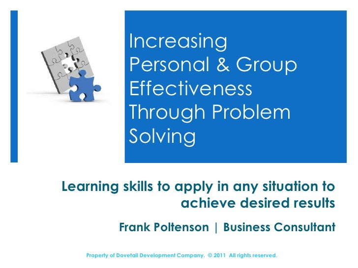 Increasing Personal & Group Effectiveness Through Problem Solving<br />Learning skills to apply in any situation to achiev...