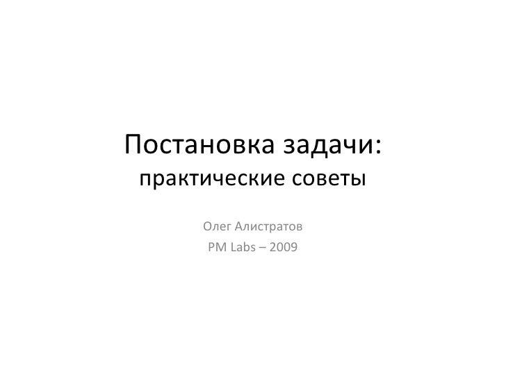 Постановка задачи: практические советы Олег Алистратов PM Labs  – 2009