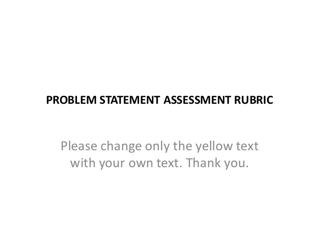 PROBLEM STATEMENT ASSESSMENT RUBRIC  Please change only the yellow text with your own text. Thank you.